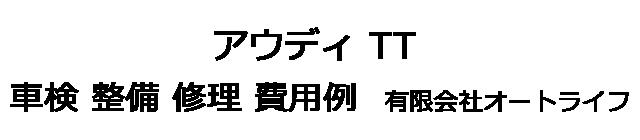 アウディ TTの車検 整備 修理 費用例 有限会社オートライフ