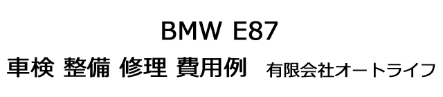BMW E87の車検 整備 修理 費用例 有限会社オートライフ