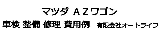 マツダ AZワゴンの車検 整備 修理 費用例 有限会社オートライフ