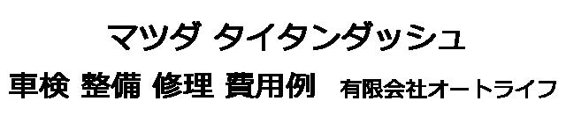 マツダ タイタンダッシュの車検 整備 修理 費用例 有限会社オートライフ
