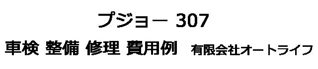 プジョー 307の車検 整備 修理 費用例 有限会社オートライフ