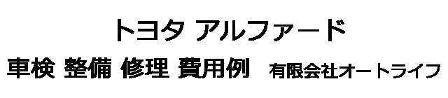 トヨタ アルファードの車検 整備 修理 費用例 有限会社オートライフ