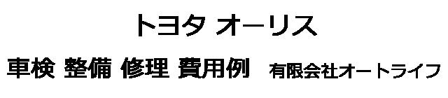 トヨタ オーリスの車検 整備 修理 費用例 有限会社オートライフ