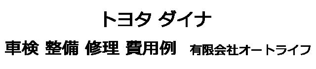 トヨタ ダイナの車検 整備 修理 費用例 有限会社オートライフ