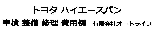 トヨタ ハイエースバンの車検 整備 修理 費用例 有限会社オートライフ