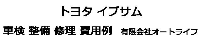 トヨタ イプサムの車検 整備 修理 費用例 有限会社オートライフ