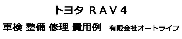 トヨタ RAV4の車検 整備 修理 費用例 有限会社オートライフ