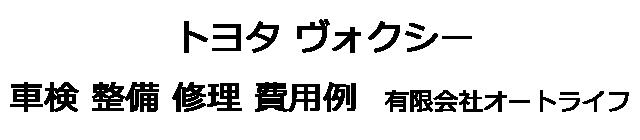 トヨタ ヴォクシーの車検 整備 修理 費用例 有限会社オートライフ