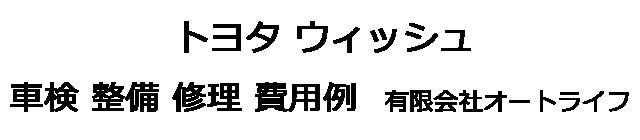 トヨタ ウィッシュの車検 整備 修理 費用例 有限会社オートライフ